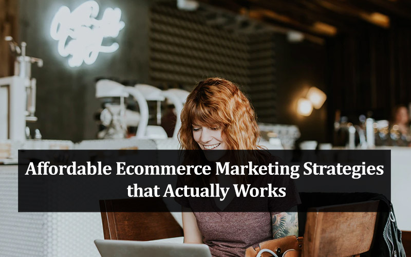 Affordable Ecommerce Marketing Strategies that Actually Works